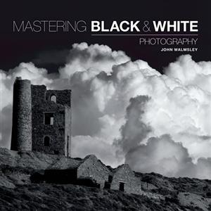 Mastering Black & White Photography - John Walmsley